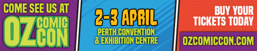 Come see us at Oz Comic-Con (2-3 April, Perth Convention and Exhibition Centre). Buy your tickets today at Ozcomiccon.com