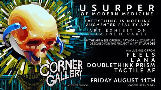 "On the right is large body of text, and the left an illustration. Image URL links to related event facebook page. The text on the right reads ""Ursurper of Modern Medicine. Everything is Nothing Augmented Reality App. Art Exhibition & Launch Party. Try the App & see original artwork + sculpture design for the project by artist Liam Dee. With Live Music from Feels, Lana, Doublethink Prism, Tactile AF. Friday, August 11th, Doors 8pm, $10. Corner Gallery, 263 Hey Atreet, Subiaco. On the left, the illustration is of a human skull tilted down and to the right. It has short horns at the side of the head, curling downwards. Behind the skull, lines shoot outwards in all directions, and beneath that sits a larger open mouth of a skull."