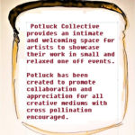 Text reads: Potluck Collective provides an intimiate and welcoming space for artists to showcase their work in small and relaxed one-off events. Potluck has been created to promote collaboration and appreciation for all creative mediums with cross pollination encouraged.