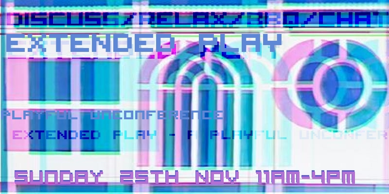 Text over a doubled image in pink and blue tones, of a square window, an arch window, and a circle window. Text reads discuss/ relax/ BBQ/ chat. Extended Play. Playful Unconference. Sunday 25th November 11am - 4pm.