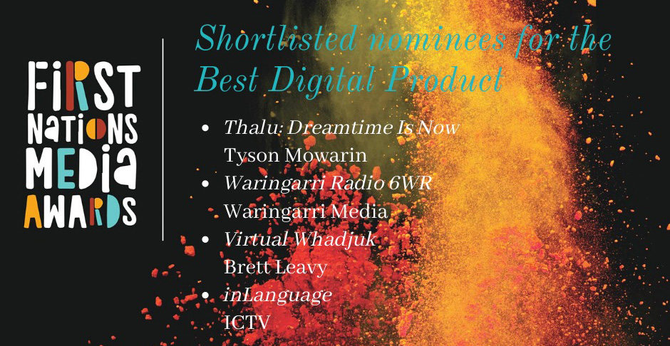 "Header with logo for First Nations Media Awards. Text reads ""Shortlisted nominees for the Best Digital Product. Thalu: Dreamtime Is Now, Tyson Mowarin. Waringarri Radio 6WR Waringarri Media. Virtual Whadjuk, Brett Leavy. inLanguage ICTV."""